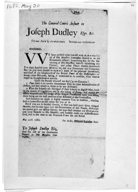 The General Courts answer to Joseph Dudley esqr. &c. This was pas'd by the whole court. Nemine non confentiente. Gentlemen:- [Refusing their assent to his Commission for governing the Colony and other places therein mentioned]. [Boston: Printed