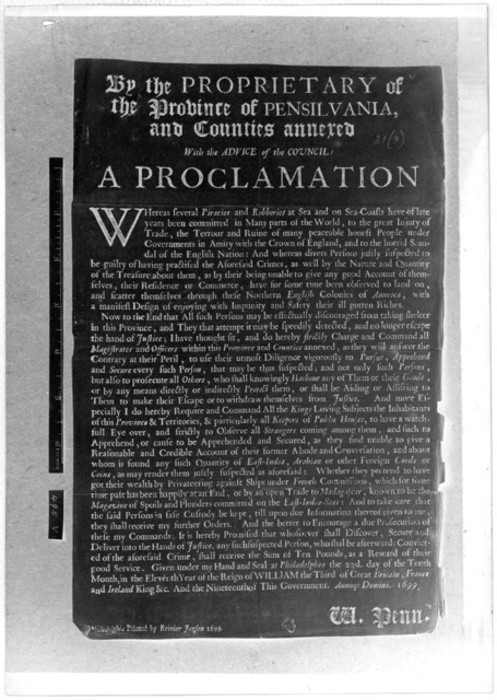 By the Proprietary of the Province of Pensilvania, and counties annexed with the advice of the council: a proclamation. Whereas several piracies and robberies at sea and on sea-coasts have of late years been committed in many parts of the world