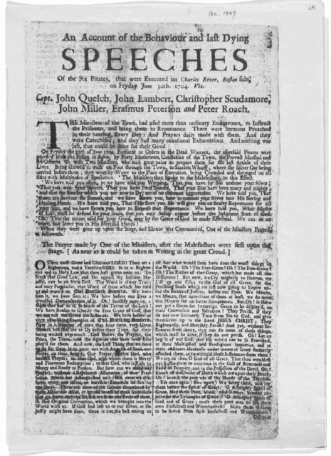 An account of the behaviour and last dying speeches of the six pirates, that were executed on Charles River, Boston side on Fryday June 30th 1704. Viz. Capt. John Quelch, John Lambert, Christopher Scudamore, John Miller, Erasmus Peterson and Pet