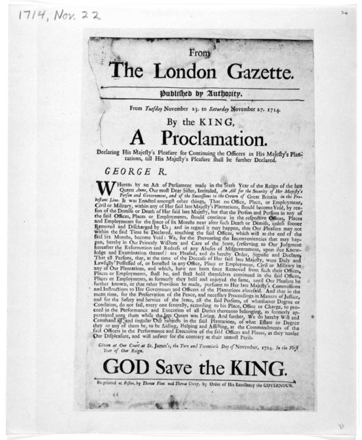 From the London Gazette published by authority. From Tuesday November 23. To Saturday November 27, 1714. By the King, a proclamation. Declaring His Majesty's pleasure for continuing the officers in His Majesty's plantations, till His Majesty's p