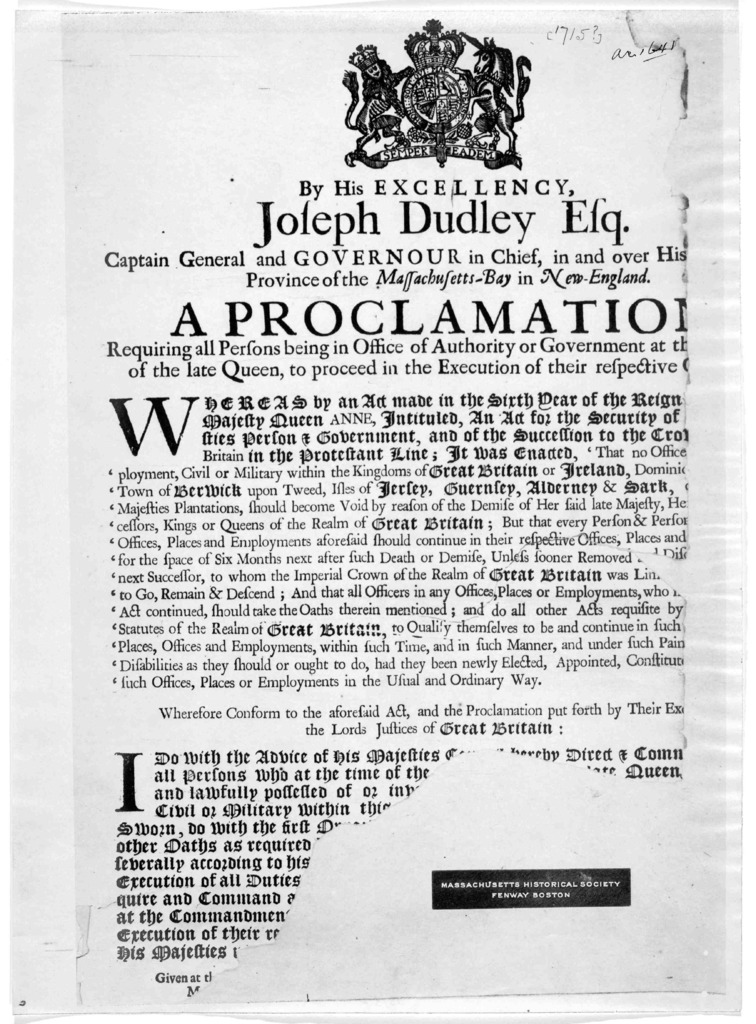 By His Excellency Joseph Dudley Esq. Captain General and Governor in chief, in and over his province of the Massachusetts-Bay in New-England a proclamation requiring all persons being in office of authority or government at the of the late Queen
