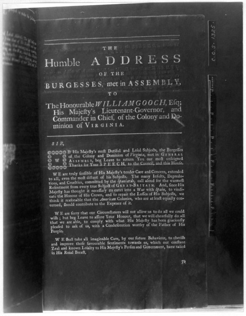 The humble address of the Burgesses, met in Assembly, to the Honourable William Gooch, Esq; His Majesty's Lieutenant-governor, and Commander in chief, of the Colony and Dominion of Virginia. [Williamsburg, 1740] [Negative Photostat.].