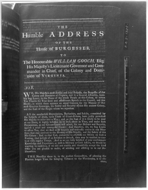 The humble address of the House of Burgesses, to the Honourable William Gooch Esq; His Majesty's Lieutenant-Governor and Commander in chief, of the Colony and Dominion of Virginia. [Williamsburg, 1740] [Negative Photostat.].