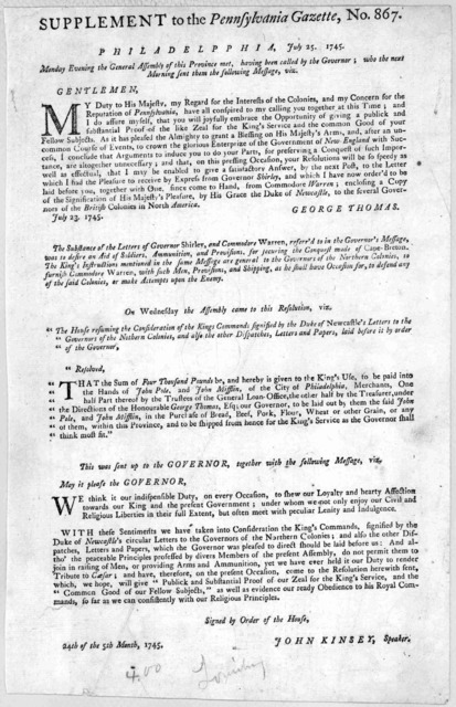 Supplement to the Pennsylvania Gazette, No. 867. Philadelphia, July 25, 1745. Monday evening the General Assembly of this Province met, having been called by the Governor; who the next morning sent them the following message ... [Philadelphia: P