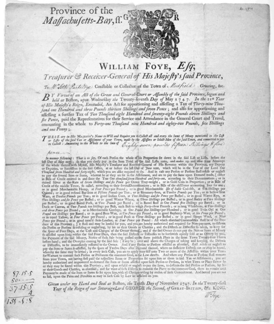 *Province of the Massachusetts-Bay. William Foye, Esq; Treasurer & receiver-general of His Majesty's said province. To constable or collector of the town of [blank] greeting &c … Given under my hand and seal at Boston, the tenth day of November