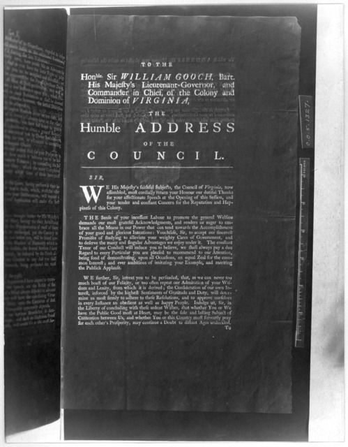 To the Honble Sir William Gooch, Bart. His Majesty's Lieutenant-governor, and Commander in chief, of the Colony and Dominion of Virginia. The humble address of the Council. [Williamsburg, 1748] [Negative Photostat.].