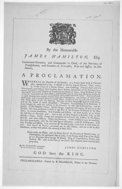 [Arms] By the Honourable James Hamilton, Esq; Lieutenant-Governor, and Commander in Chief, of the Province of Pennsylvania, and Countues of Newcastle, Kent and Sussex, on Delaware. A proclamation [Warning Squatters to leave Indian lands west of
