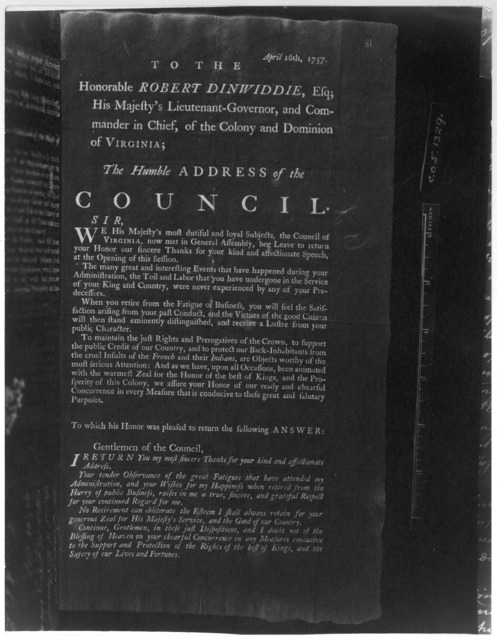 April 16th, 1757. To the Honorable Robert Dinwiddie, Esq; His Majesty's Lieutenant-Governor, and Commander in chief, of the Colony and Dominion of Virginia; The humble address of the Council. [Williamsburg: Printed by William Hunter, 1757] [Nega