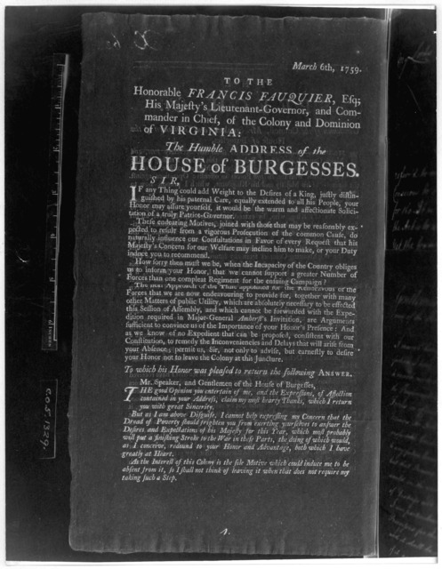 March 6th, 1759. To the Honorable Francis Fauquier, Esq; His Majesty's Lieutenant-governor, and commander in chief, of the Colony and Dominion of Virginia: The humble address of the House of Burgesses. [Williamsburg, 1759] [Negative Photostat.].