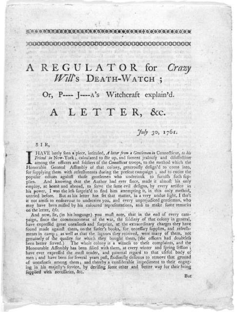 A regulator for Crazy Will's death-watch; or P----- J-----a's witchcraft explain'd. A letter, &c. July 30 1761. [An answer from a gentleman in Connecticut to his friend in New-York respecting supplies, &c. for the Connecticut troops.] [New-Haven