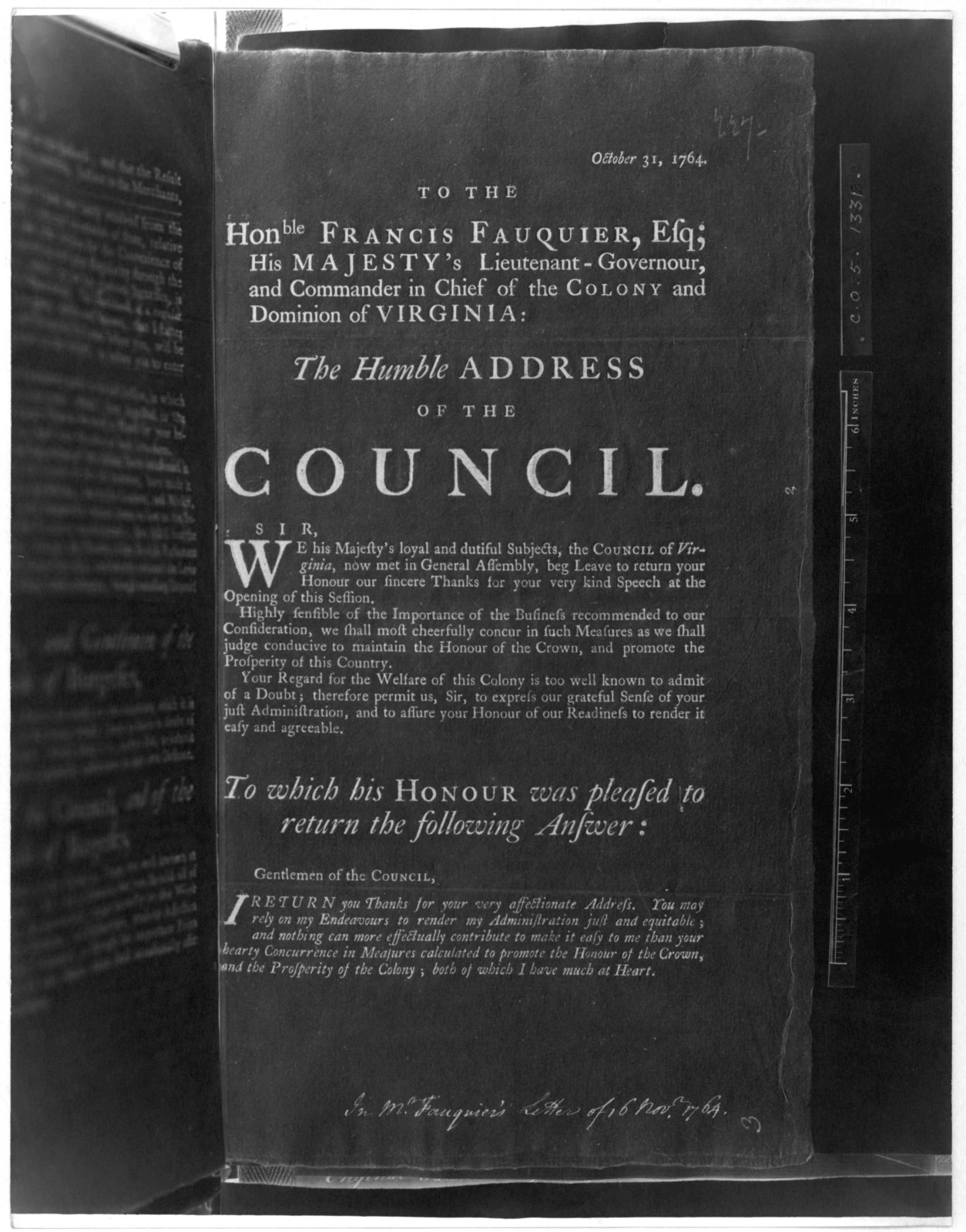 October 31, 1764. To the Honble Francis Fauquier, Esq: His Majesty's Lieutenant-Governour and commander in chief of the Colony and Dominion of Virginia: The humble address of the Council ... To which his Honour was pleased to return the followin