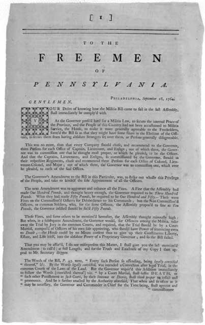 To the Freemen of Pennsylvania. Philadelphia, September 28, 1764. Gentlemen. Your desire of knowing how the militia bill came to fail in the last Assembly, shall immediatly be comply'd with ... [Signed] Veritas. [Philadelphia: Printed by William