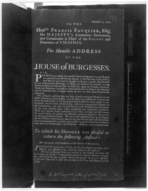 November 2, 1764. To the Honble Francis Fauquier, Esq; His Majesty's Lieutenant-Governour and Commander in chief of the Colony and Dominion of Virginia: The humble address of the House of Burgesses ... To which his Honour was pleased to return t