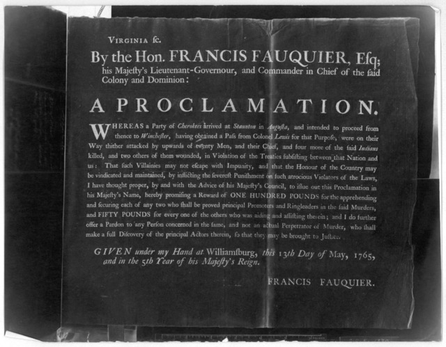 Virginia sc. By the Hon. Francis Fauquier, Esq; his Majesty's Lieutenant-Governour, and Commander in chief of the said Colony and Dominion: A proclamation. Whereas a party of Cherokees arrived at Staunton in Augusta, and intended to proceed from