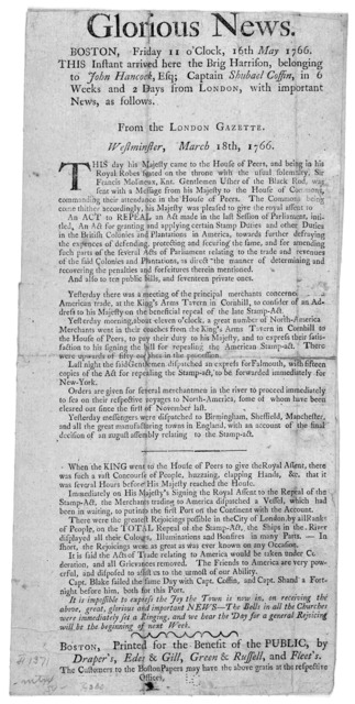Glorious news. Boston. Friday 11 o'clock, 16th May 1766 This instant arrived here the Brig Harrison, belonging to John Hancock, Esq; Captain Shubael Coffin, in 6 weeks and 2 days from London, with important news, as follows: From the London Gaze