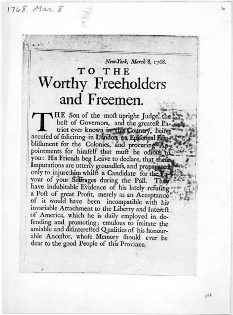 To the worthy freeholders and freemen. The son of the most upright Judge, the best of Governors, and the greatest patriot ever known in this Country [In favour of the election of Peter Livinston to the Assembly] New York, March 8, 1768.
