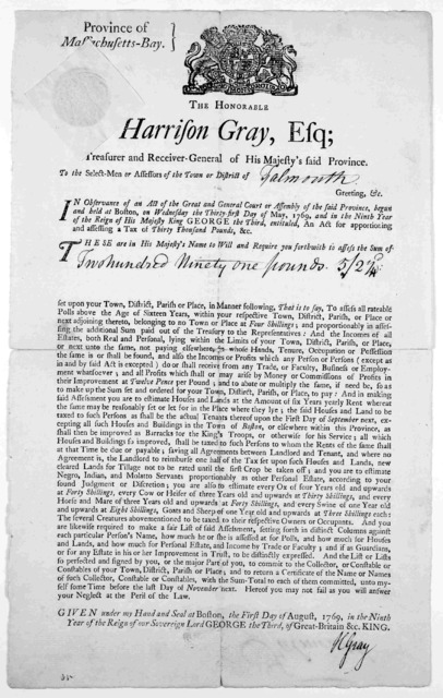 Province of Massachusetts-Bay. The Honorable Harrison Gray, Esq; Treasurer and Receiver-general of His Majesty's said Province. To the select-men or assessors of the town or district of Greeting, &c ... Given under my hand and seal at Boston, th