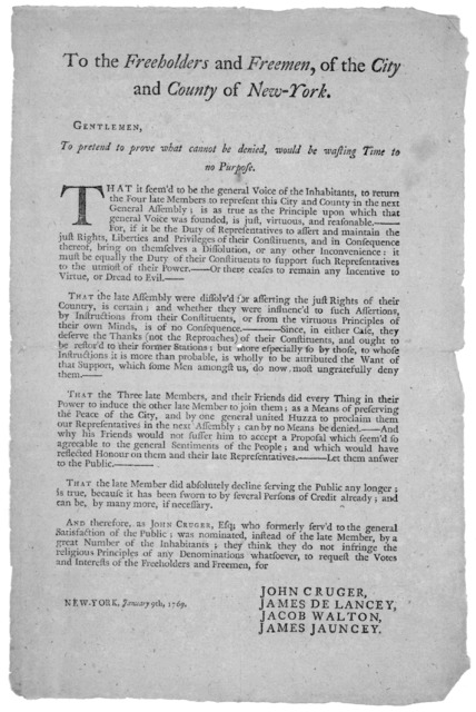 To the freeholders and freemen, of the City and County of New-York. Gentlemen. To pretend to prove what cannot be denied, would be wasting time to no purpose ... to request the votes and interests of the freeholders and freemen for John Cruger,
