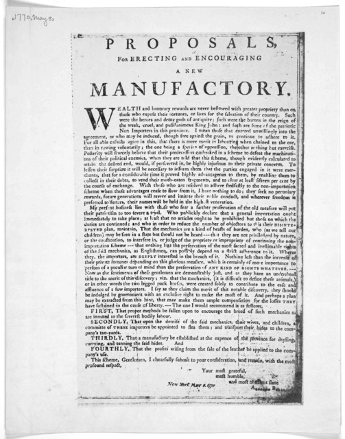 Proposals for erecting and encouraging a new manufactory. Wealth and honorary rewards are never bestowed with greater propriety than on those who expose their fortunes, or lives for the salvation of their country. [Satirical of the non-importati