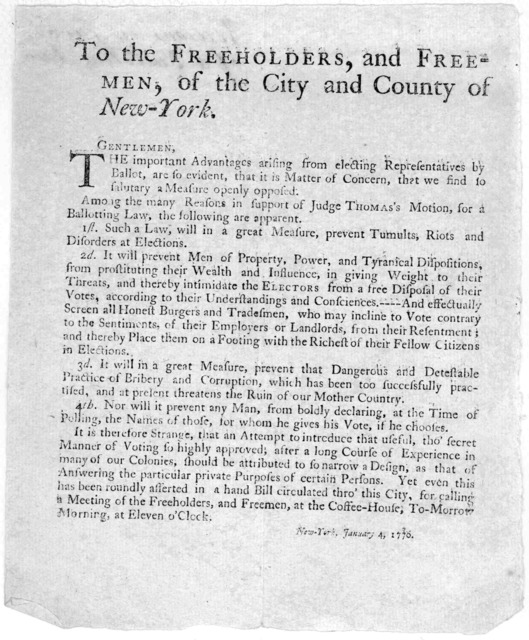 To the freeholders, and freemen, of the City and County of New-York. Gentlemen, The important advantages arising from electing representatives by ballot, are so evident, that is matter of concern, that we find so salutary a measure openly oppose