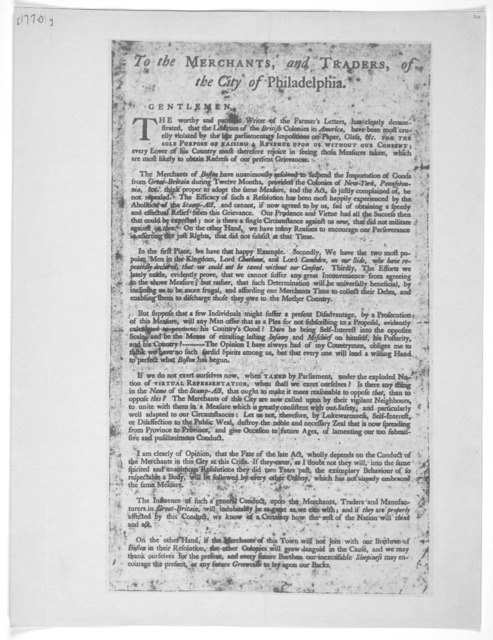 To the merchants and traders, of the City of Philadelphia. Gentlemen. The worthy and patriotic writer of the Farmer's letters, have clearly demonstrated, that the liberties of the British colonies in America, have been most cruely violated by th