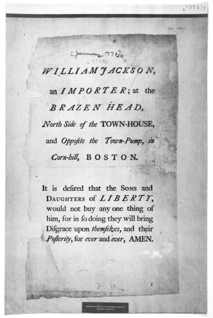 William Jackson, an importer; at the Brazen Head, North side of the Town-House, and opposite the Town-Pump, in Corn-Hill, Boston. It is desired that the sons and daughters of liberty, would not buy any one thing of him, for in so doing the will
