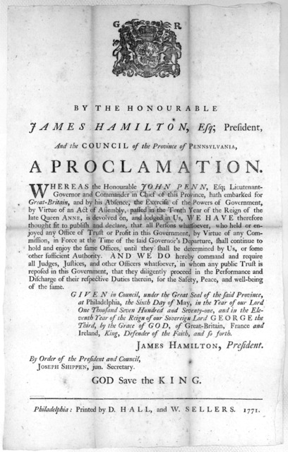 [Arms] By the Honourable James Hamilton, Esq; President and the Council of the Province of Pennsylvania. A proclamation. Whereas the Honourable John Penn, Esq; Lieutenant-Governor and Commander in Chief of this Province, hath embarked for Great-