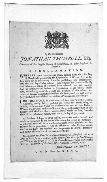 By the Honorable Jonathan Trumbull, Esq; Governor of the English Colony of Connecticut, in New-England, in America. A proclamation ... strictly prohibit and forbid the transporting, or shipping on board any vessel for transportation out of this