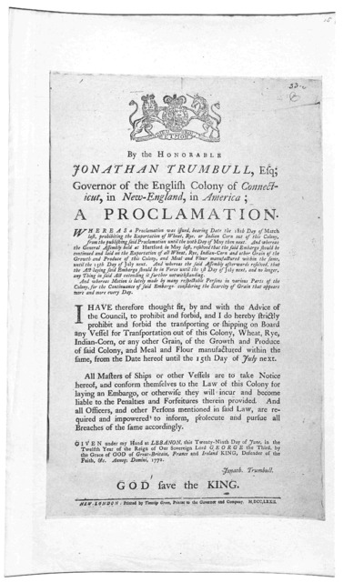 By the Honorable Jonathan Trumbull, Esq; Governor of the English Colony of Connecticut, in New-England, in America; a proclamation ... strictly prohibit and forbid the transporting or shipping on board any vessel for transportation out of this C