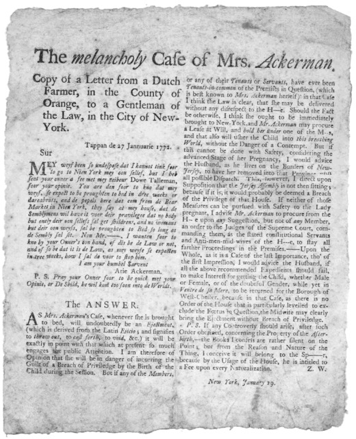 The melancholy case of Mrs. Ackerman. Copy of a letter from a Dutch farmer, in the County of Orange, to a gentleman of the law, in the City of New-York, [and] The answer. [Signed] Z. W. New York, January 29. [New York, 1772].