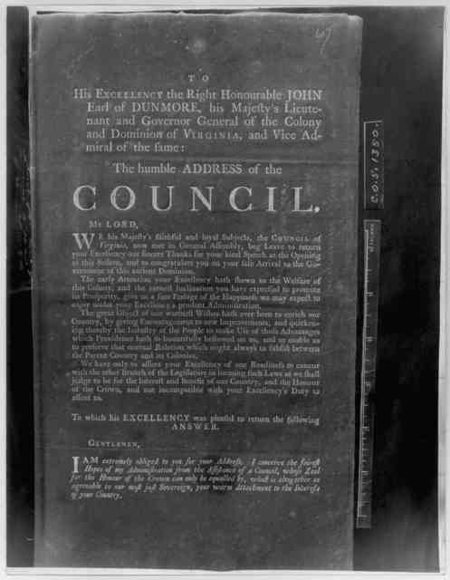To His Excellency the Right Honourable John Earl of Dunmore, his Majesty's Lieutenant and Governor general of the Colony and Dominion of Virginia and Vice Admiral of the same: The humble address of the Council ... [Williamsburg 1772.] [Negative