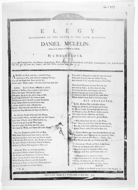 An elegy occasioned by the death of the late Reverend Daniel M'Clelin, pastor of the church of Christ in Colerain. By a neighbour … Boston: Printed by J. Kneeland, in Milk-Street 1773.