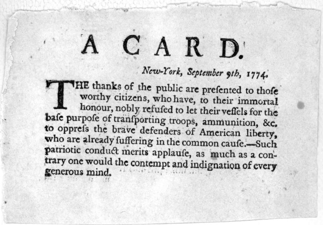 A card. New-York, September 9th, 1774. The thanks of the public are presented to those worthy citizens, who have, to their immortal honour, nobly refused to let their vessels for the base purpose of transporting troops, ammunition, &c. to oppres