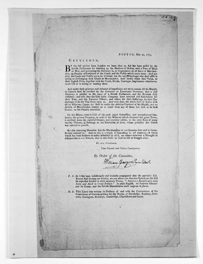 Boston, May 12,1774. Gentlemen. By the British parliament for blocking up the Harbour of Boston, with a fleet of ships of war, and preventing the entrance in, or exportation of, all sorts of merchandize, on penalty of forfeiture of the goods and