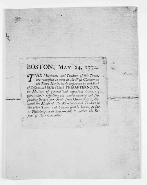 Boston, May 24, 1774. The merchants and traders of this town are requested to meet at the West Chamber in the Town-House, lately improved by the Court of sessions, at four o'clock this afternoon, on matters of general and important concern; part