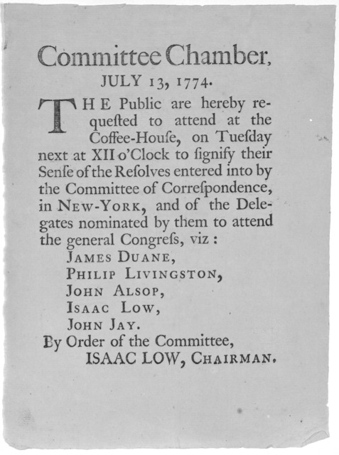 Committee Chamber, July 13, 1774. The public are hereby requested to attend at the Coffee-House, on Tuesday next at XII o 'Clock to Signify their sense of the resolves entered into by the Committee of Correspondence, in New-York, and of the dele