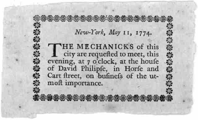 New York, May 11, 1774. The mechanicks of this city are requested to meet, this evening, at 7 o'clock, at the house of David Philipse, in Horse and Cart street, on business of the utmost importance. [New York: Printed by John Holt, 1774].