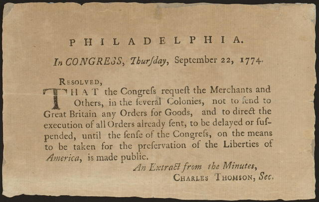 Philadelphia. In Congress, Thursday, September 22, 1774 : Resolved, that the Congress request the merchants and others, in the several colonies, not to send to Great Britain any orders for goods, and to direct the execution of all orders already sent, to be delayed or suspended, until the sense of the Congress, on the means to be taken for the preservation of the liberties of America, is made public.