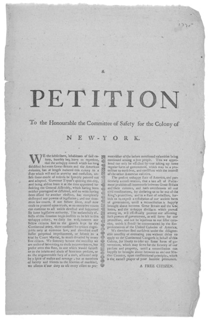 A petition to the Honourable the Committee of safety for the Colony of New-York. We the subscribers, inhabitants of said colony, humbly beg leave to represent that the unhappy contest which has long subsisted between Great Britain and the Americ