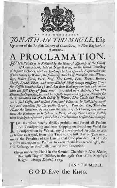 By the Honorable Jonathan Trumbull, Esq; Governor of the English Colony of Connecticut, in New-England, in America: A proclamation. Whereas it is resolved ... that an embargo be laid upon the exportation out of this Colony by water, the followin
