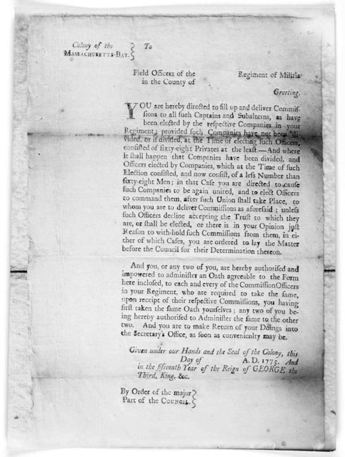 Colony of the Massachusetts-Bay To [blank] Field officers of the [blank] Regiment of militia in the County of [blank] Greeting. You are hereby directed to fill up and deliver commissions to all such captains and subalterns, as have been elected