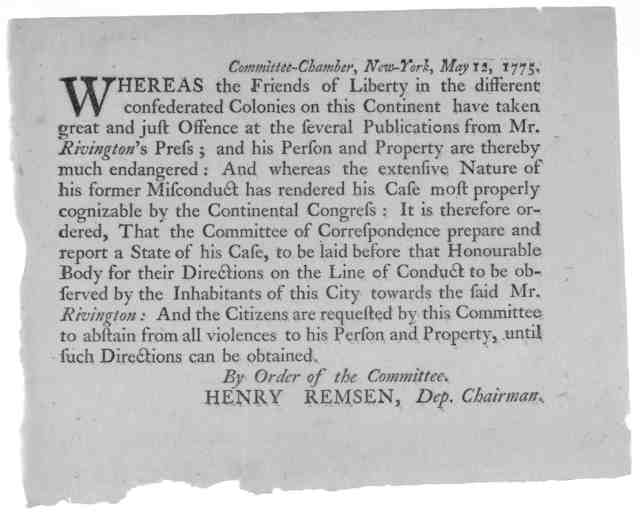 Committee-Chamber, New York, May 12, 1775. Whereas the friends of liberty in the different confederated colonies on this Continent have taken great and just offence at the several publications from Mr. Rivingron's press; and his person and prope