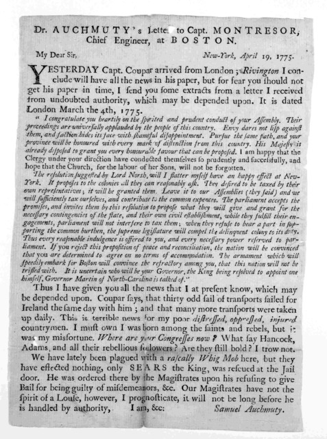 Dr. Auchmuty's letter to Capt. Montresor, chief engineer, at Boston. New York, April 19, 1775. My dear Sir. Yesterday Capt. Coupar arrived from London; Rivington I conclude will have all the news in his paper, but for fear you should not get his