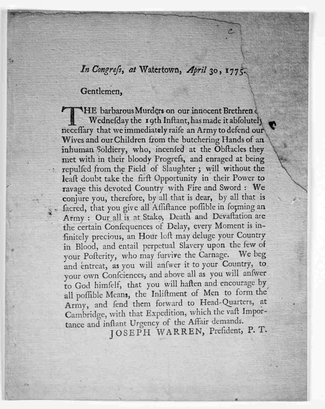 In Congress, at Watertown, April 30, 1775. Gentlemen, The barbarous murders on our innocent brethren on Wednesday the 19th instant, has made it absolutely necessary that we immediately raise an army to defend our wives and our children from the