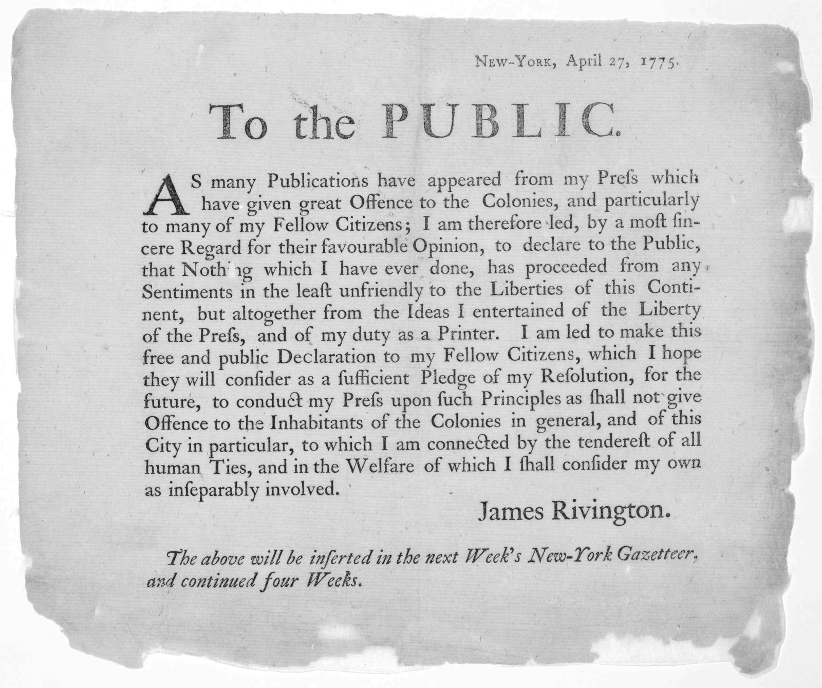 New-York, April 27, 1775. To the public. As many publications have appeared from my press which have given offense to the colonies, and particularly to many of my fellow citizens, I am therefore led, by a most sincere regard for their favourable