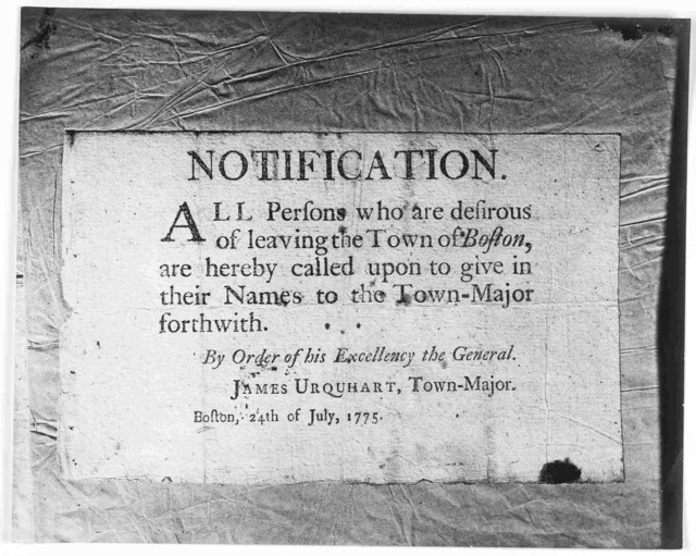 Notification. All persons who are desirous of leaving the Town of Boston, are hereby called upon to give in their names to the Town-Major forthwith. By order of his Excellency the General. James Urquhart, Town-Major. Boston, 24th of July, 1775.