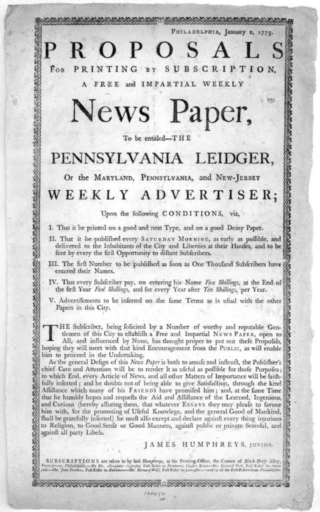 Philadelphia, January 2, 1775. Proposals for printing by subscription, a free and impartial weekly news paper, to be entitled, The Pennsylvania Ledger, or the Maryland, Pennsylvania, and New-Jersey weekly advertiser; upon the following condition