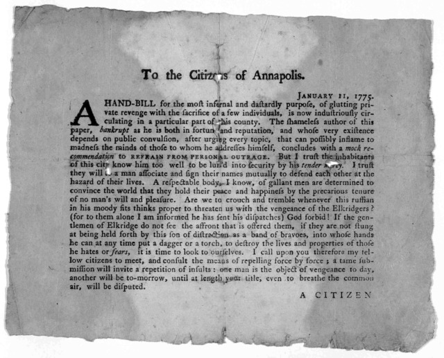 To the Citizens of Annapolis, Januarz 11, 1775. A hand-bill for the most infernal and dastardly purpose, of glutting private revenge with the sacrifice of a few individuals, is now industriously circulated in a particular part of this country ..