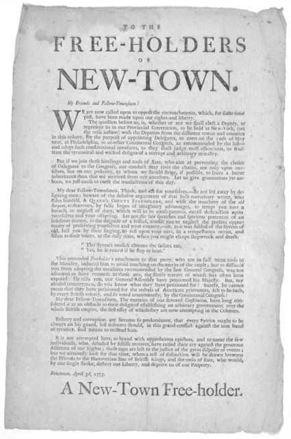 To the Free-Holders of New-Town. My friends and fellow-townsmen! We are now called upon to oppose the encroachments, which, for some time past, have been made upon our rights and liberty .... [Signed] A New-Town free holder. Newton, April 2d, 17