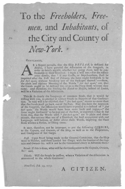 To the freeholders, freemen, and inhabitants, of the City and County of New-York. Gentlemen. As a report prevails, that the Ship Beulah, is destined for Halifax, I have perused the Association of the Congress, in order to satisfy myself, whether